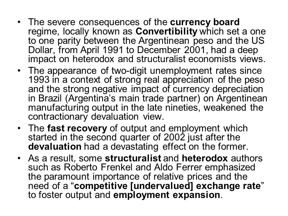 The severe consequences of the currency board regime, locally known as Convertibility which set a one to one parity between the Argentinean peso and the US Dollar, from April 1991 to December 2001, had a deep impact on heterodox and structuralist economists views.