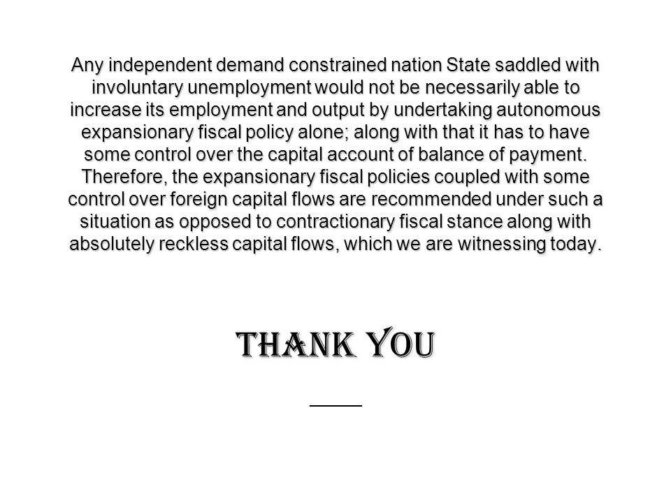 Any independent demand constrained nation State saddled with involuntary unemployment would not be necessarily able to increase its employment and output by undertaking autonomous expansionary fiscal policy alone; along with that it has to have some control over the capital account of balance of payment.