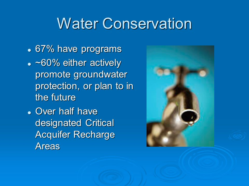 Water Conservation 67% have programs 67% have programs ~60% either actively promote groundwater protection, or plan to in the future ~60% either actively promote groundwater protection, or plan to in the future Over half have designated Critical Acquifer Recharge Areas Over half have designated Critical Acquifer Recharge Areas