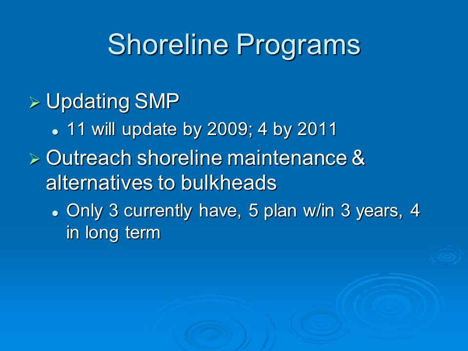 Shoreline Programs Updating SMP Updating SMP 11 will update by 2009; 4 by 2011 11 will update by 2009; 4 by 2011 Outreach shoreline maintenance & alternatives to bulkheads Outreach shoreline maintenance & alternatives to bulkheads Only 3 currently have, 5 plan w/in 3 years, 4 in long term Only 3 currently have, 5 plan w/in 3 years, 4 in long term