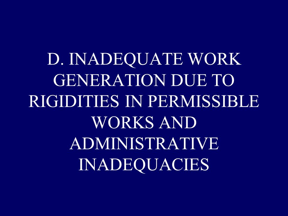 D. INADEQUATE WORK GENERATION DUE TO RIGIDITIES IN PERMISSIBLE WORKS AND ADMINISTRATIVE INADEQUACIES