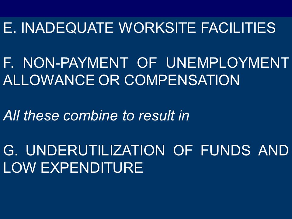 E. INADEQUATE WORKSITE FACILITIES F. NON-PAYMENT OF UNEMPLOYMENT ALLOWANCE OR COMPENSATION All these combine to result in G. UNDERUTILIZATION OF FUNDS
