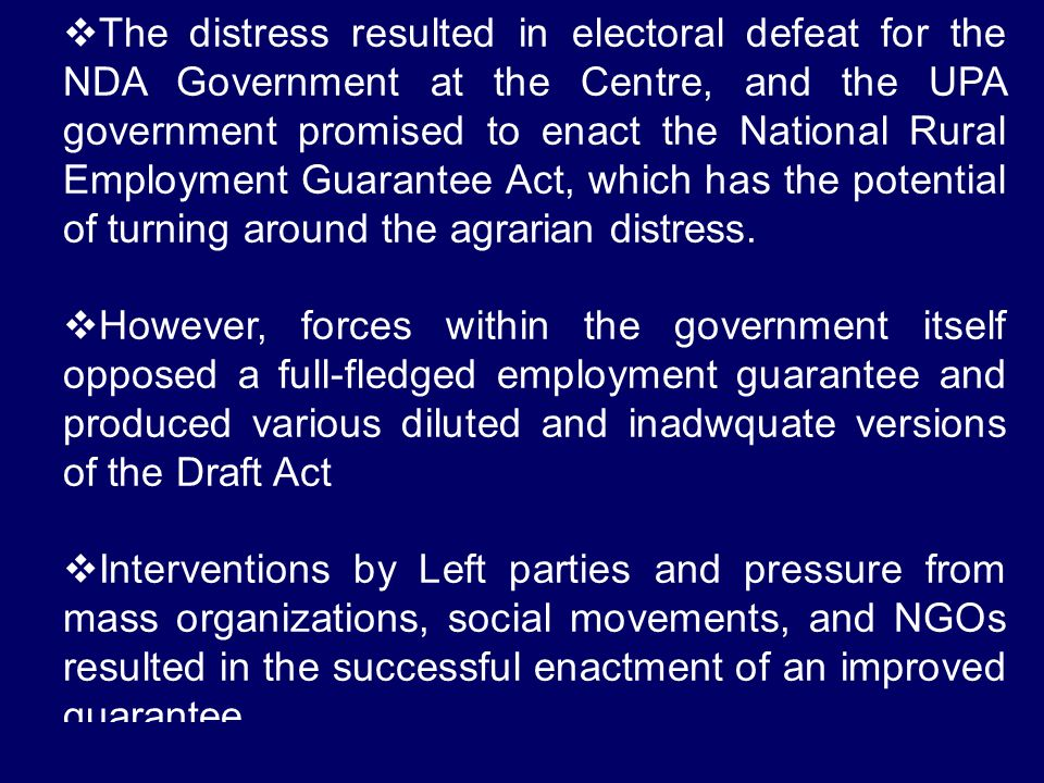 The distress resulted in electoral defeat for the NDA Government at the Centre, and the UPA government promised to enact the National Rural Employment