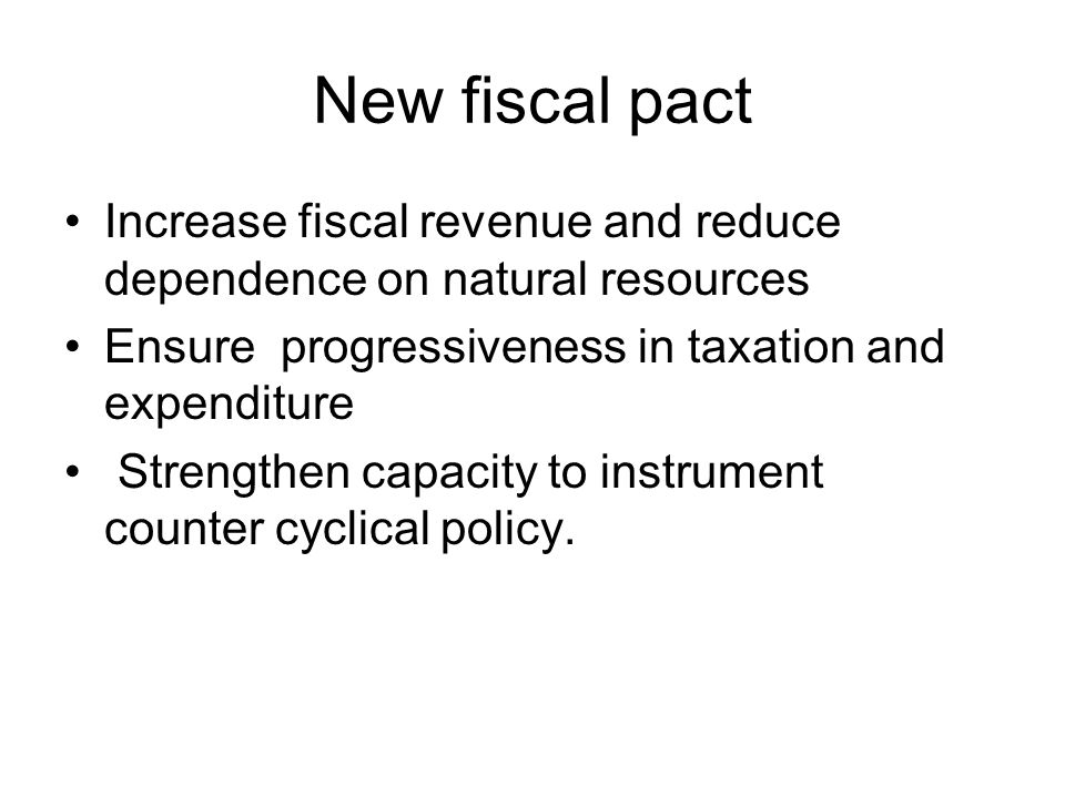 New fiscal pact Increase fiscal revenue and reduce dependence on natural resources Ensure progressiveness in taxation and expenditure Strengthen capacity to instrument counter cyclical policy.