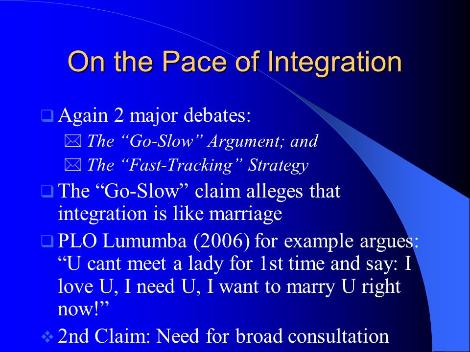 On the Pace of Integration Again 2 major debates: The Go-Slow Argument; and The Fast-Tracking Strategy The Go-Slow claim alleges that integration is like marriage PLO Lumumba (2006) for example argues: U cant meet a lady for 1st time and say: I love U, I need U, I want to marry U right now.