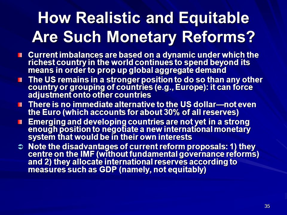 35 How Realistic and Equitable Are Such Monetary Reforms? Current imbalances are based on a dynamic under which the richest country in the world conti