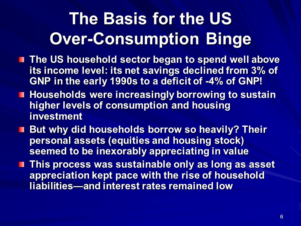 6 The Basis for the US Over-Consumption Binge The US household sector began to spend well above its income level: its net savings declined from 3% of