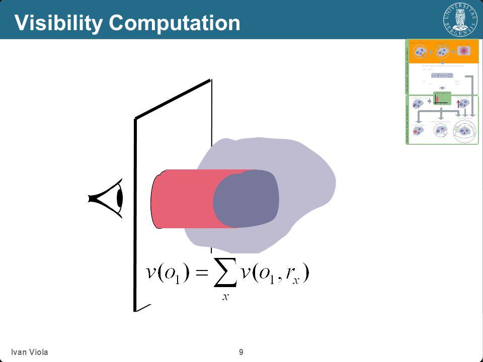 Ivan Viola 8 Visibility Computation o 0 = object 0 o 1 = object 1 r = ray r 0 = sub-ray 0 r 1 = sub-ray 1 r 2 = sub-ray 2