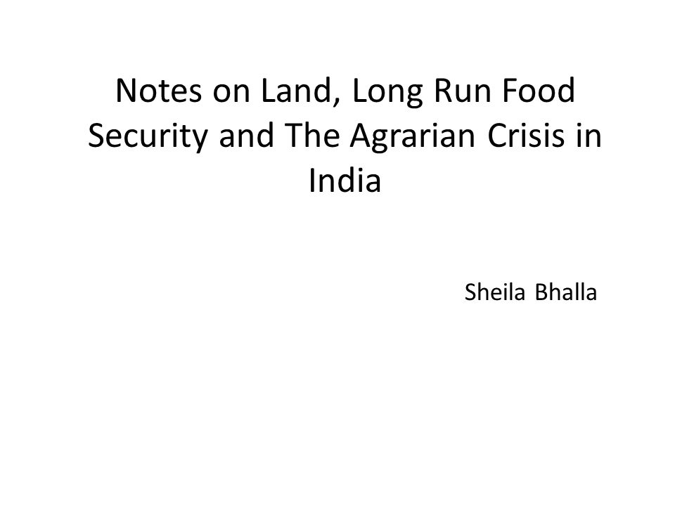 Notes on Land, Long Run Food Security and The Agrarian Crisis in India Sheila Bhalla