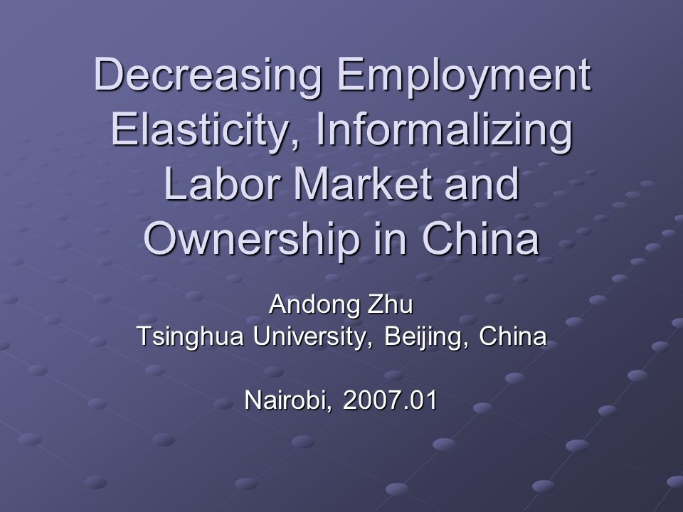 Decreasing Employment Elasticity, Informalizing Labor Market and Ownership in China Andong Zhu Tsinghua University, Beijing, China Nairobi,