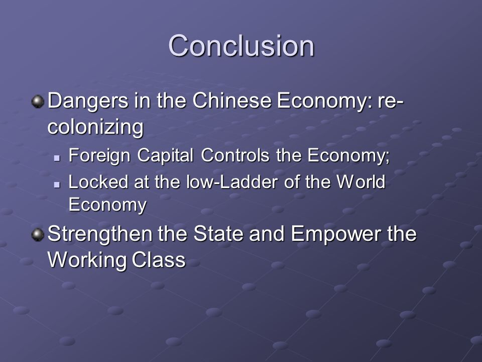 Conclusion Dangers in the Chinese Economy: re- colonizing Foreign Capital Controls the Economy; Foreign Capital Controls the Economy; Locked at the low-Ladder of the World Economy Locked at the low-Ladder of the World Economy Strengthen the State and Empower the Working Class