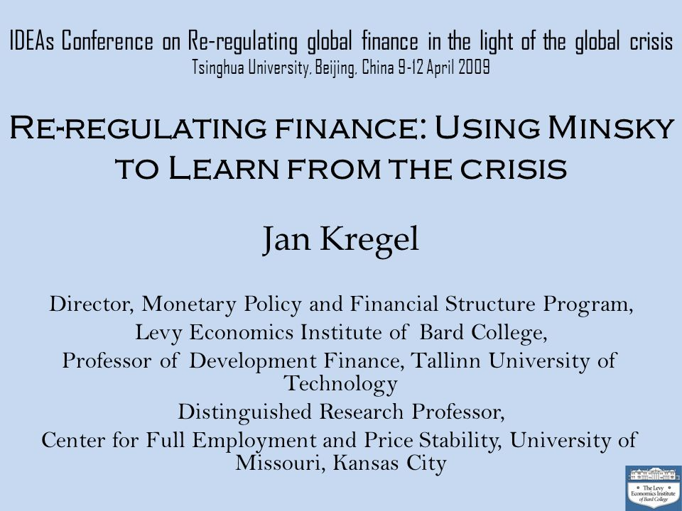 IDEAs Conference on Re-regulating global finance in the light of the global crisis Tsinghua University, Beijing, China 9-12 April 2009 Re-regulating finance: Using Minsky to Learn from the crisis Jan Kregel Director, Monetary Policy and Financial Structure Program, Levy Economics Institute of Bard College, Professor of Development Finance, Tallinn University of Technology Distinguished Research Professor, Center for Full Employment and Price Stability, University of Missouri, Kansas City