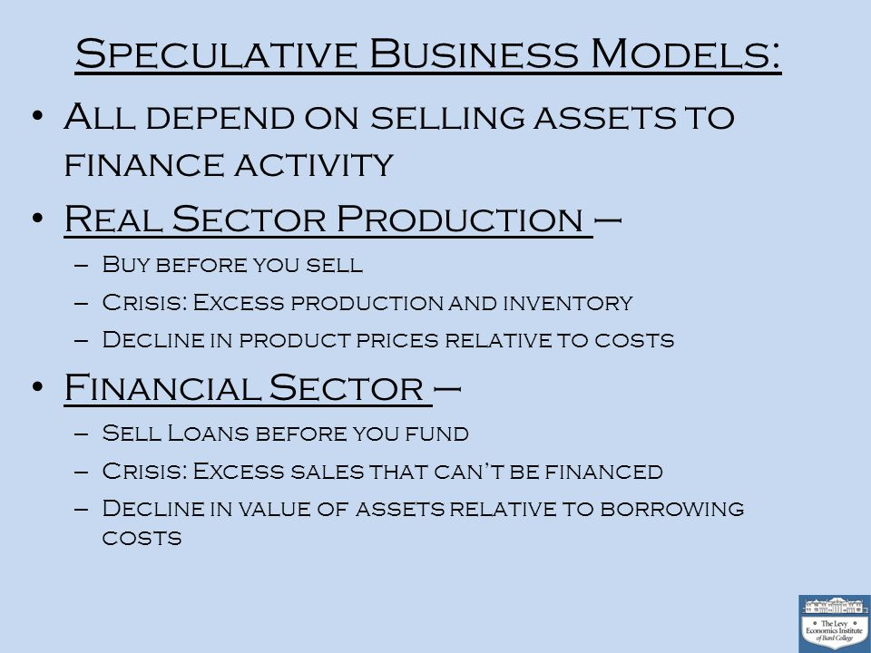 Speculative Business Models: All depend on selling assets to finance activity Real Sector Production – – Buy before you sell – Crisis: Excess production and inventory – Decline in product prices relative to costs Financial Sector – – Sell Loans before you fund – Crisis: Excess sales that cant be financed – Decline in value of assets relative to borrowing costs
