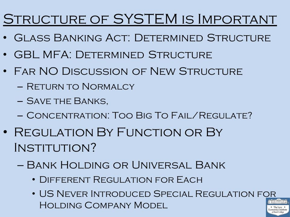 Structure of SYSTEM is Important Glass Banking Act: Determined Structure GBL MFA: Determined Structure Far NO Discussion of New Structure – Return to Normalcy – Save the Banks, – Concentration: Too Big To Fail/Regulate.