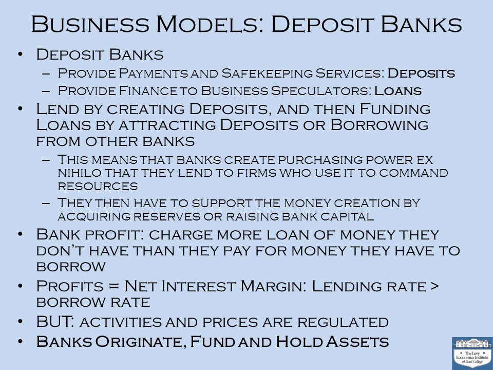 Business Models: Deposit Banks Deposit Banks – Provide Payments and Safekeeping Services: Deposits – Provide Finance to Business Speculators: Loans Lend by creating Deposits, and then Funding Loans by attracting Deposits or Borrowing from other banks – This means that banks create purchasing power ex nihilo that they lend to firms who use it to command resources – They then have to support the money creation by acquiring reserves or raising bank capital Bank profit: charge more loan of money they dont have than they pay for money they have to borrow Profits = Net Interest Margin: Lending rate > borrow rate BUT: activities and prices are regulated Banks Originate, Fund and Hold Assets