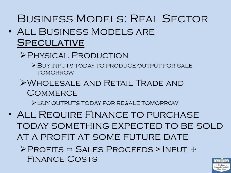 Business Models: Real Sector All Business Models are Speculative Physical Production Buy inputs today to produce output for sale tomorrow Wholesale and Retail Trade and Commerce Buy outputs today for resale tomorrow All Require Finance to purchase today something expected to be sold at a profit at some future date Profits = Sales Proceeds > Input + Finance Costs