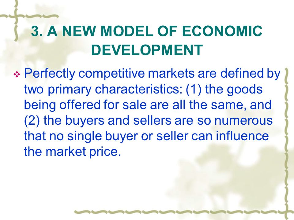 3. A NEW MODEL OF ECONOMIC DEVELOPMENT Perfectly competitive markets are defined by two primary characteristics: (1) the goods being offered for sale