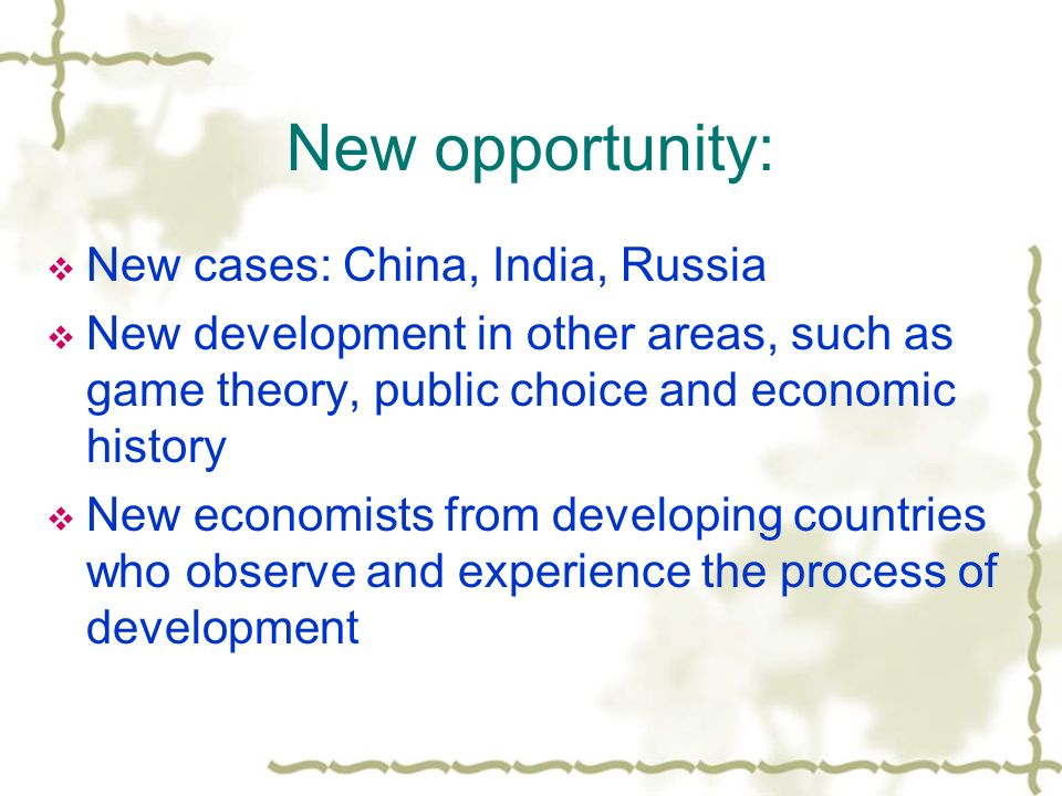 New opportunity: New cases: China, India, Russia New development in other areas, such as game theory, public choice and economic history New economist