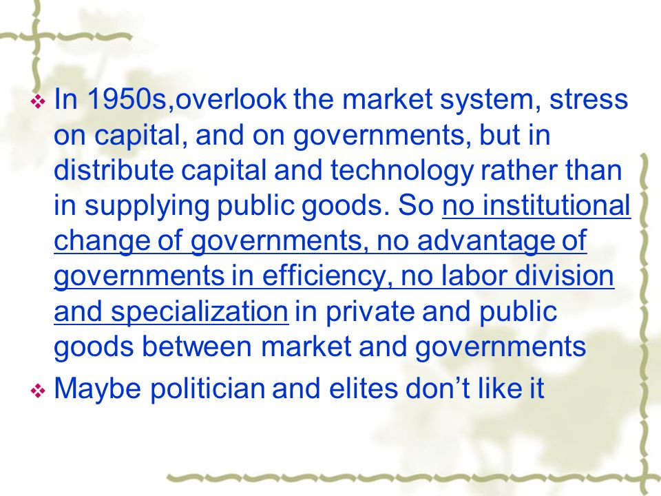 In 1950s,overlook the market system, stress on capital, and on governments, but in distribute capital and technology rather than in supplying public g