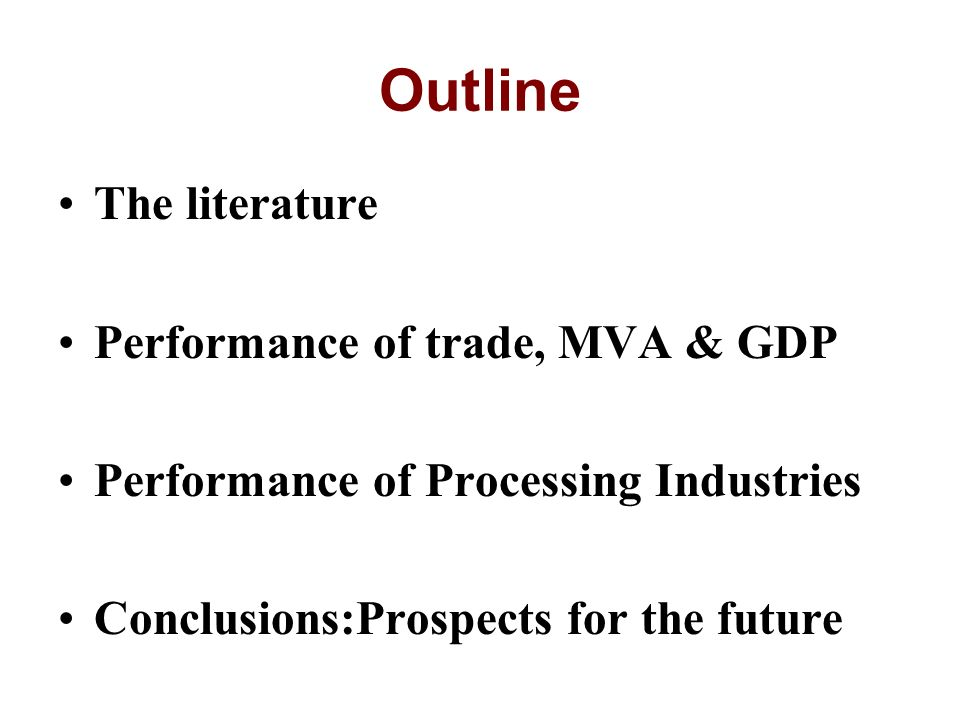 Outline The literature Performance of trade, MVA & GDP Performance of Processing Industries Conclusions:Prospects for the future