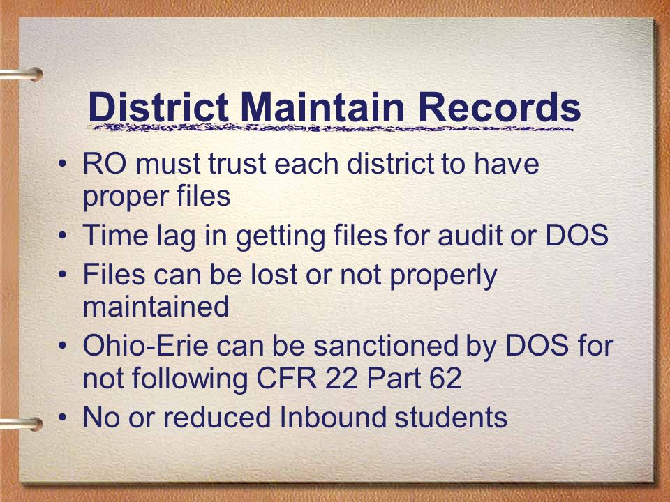 District Maintain Records RO must trust each district to have proper files Time lag in getting files for audit or DOS Files can be lost or not properly maintained Ohio-Erie can be sanctioned by DOS for not following CFR 22 Part 62 No or reduced Inbound students