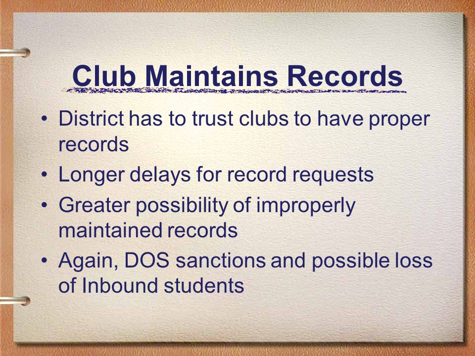 Club Maintains Records District has to trust clubs to have proper records Longer delays for record requests Greater possibility of improperly maintained records Again, DOS sanctions and possible loss of Inbound students