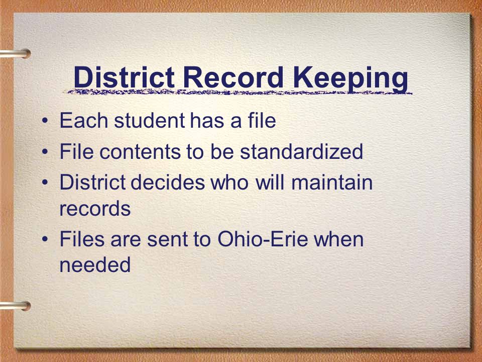 District Record Keeping Each student has a file File contents to be standardized District decides who will maintain records Files are sent to Ohio-Erie when needed