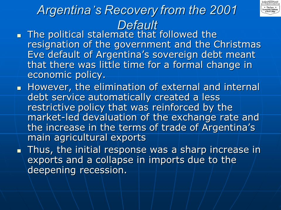 Argentinas Recovery from the 2001 Default The political stalemate that followed the resignation of the government and the Christmas Eve default of Argentinas sovereign debt meant that there was little time for a formal change in economic policy.
