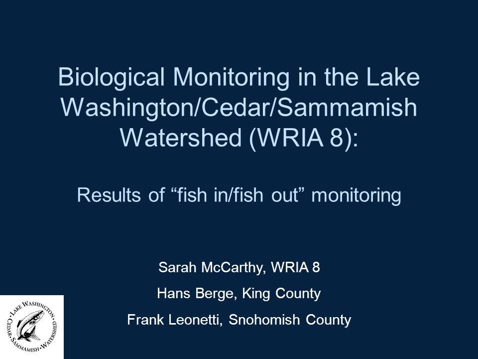 Biological Monitoring in the Lake Washington/Cedar/Sammamish Watershed (WRIA 8): Results of fish in/fish out monitoring Sarah McCarthy, WRIA 8 Hans Be