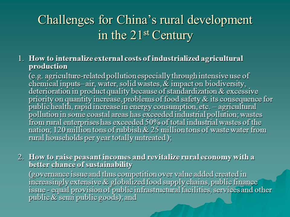 Challenges for Chinas rural development in the 21 st Century 1. How to internalize external costs of industrialized agricultural production (e.g. agri