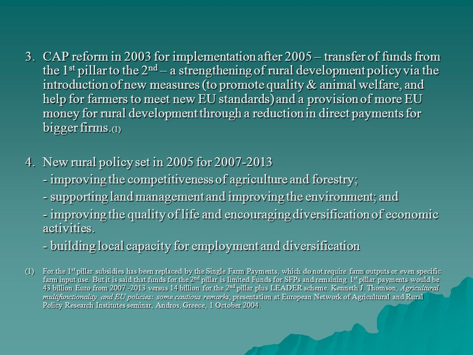 3.CAP reform in 2003 for implementation after 2005 – transfer of funds from the 1 st pillar to the 2 nd – a strengthening of rural development policy via the introduction of new measures (to promote quality & animal welfare, and help for farmers to meet new EU standards) and a provision of more EU money for rural development through a reduction in direct payments for bigger firms.