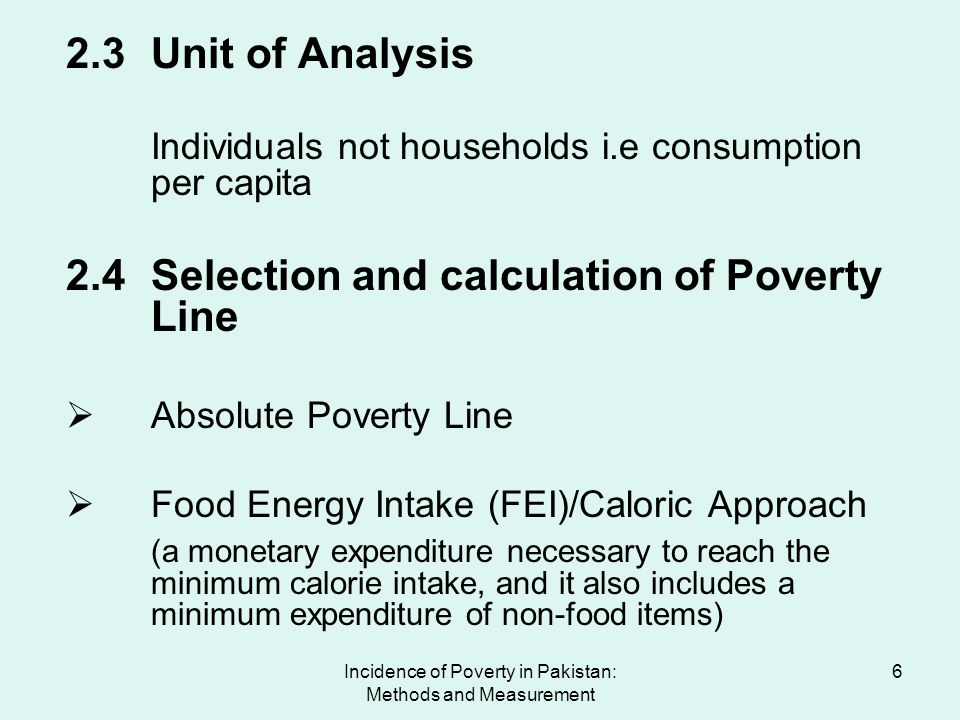 Incidence of Poverty in Pakistan: Methods and Measurement 7 2.4 (cont..) At least three steps required in adopting the calorie approach: minimum calorie intake per day (2350 calories per adult per day set by Government of Pakistan); transformation of the calorie intake in monetary terms (regression); inclusion of other non food minimum expenditure in relation to the minimum food expenditure.