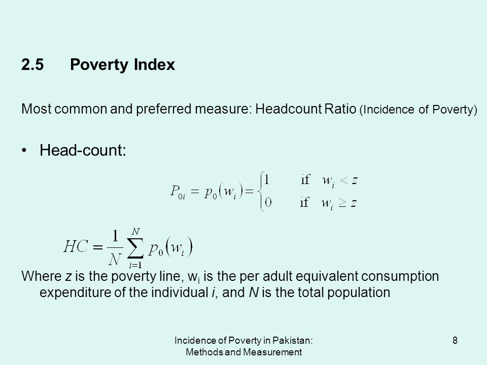 Incidence of Poverty in Pakistan: Methods and Measurement 9 Poverty Line = Rs728.51 per capita per month POVERTY INDICES FOR PAKISTAN (2000-01) Head Count (%) Poverty Gap (%) Severity of Poverty (%) PAKISTAN35.097.212.19 Urban23.134.621.38 Rural39.978.272.53