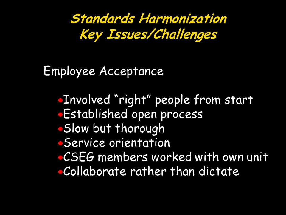 Standards Harmonization Key Issues/Challenges Employee Acceptance Involved right people from start Established open process Slow but thorough Service