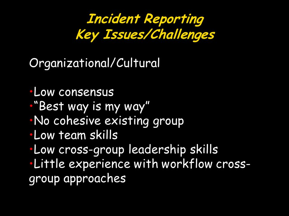 Incident Reporting Key Issues/Challenges Organizational/Cultural Low consensus Best way is my way No cohesive existing group Low team skills Low cross-group leadership skills Little experience with workflow cross- group approaches