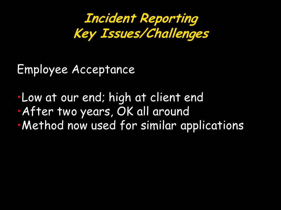 Incident Reporting Key Issues/Challenges Employee Acceptance Low at our end; high at client end After two years, OK all around Method now used for similar applications