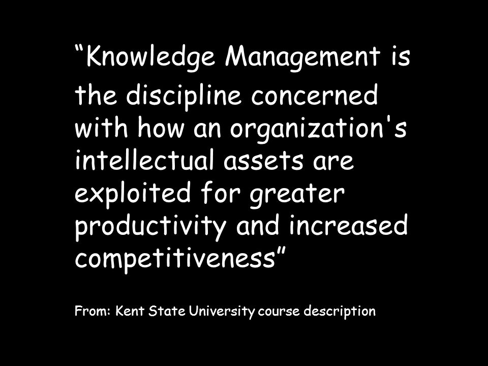 Knowledge Management is the discipline concerned with how an organization s intellectual assets are exploited for greater productivity and increased competitiveness From: Kent State University course description