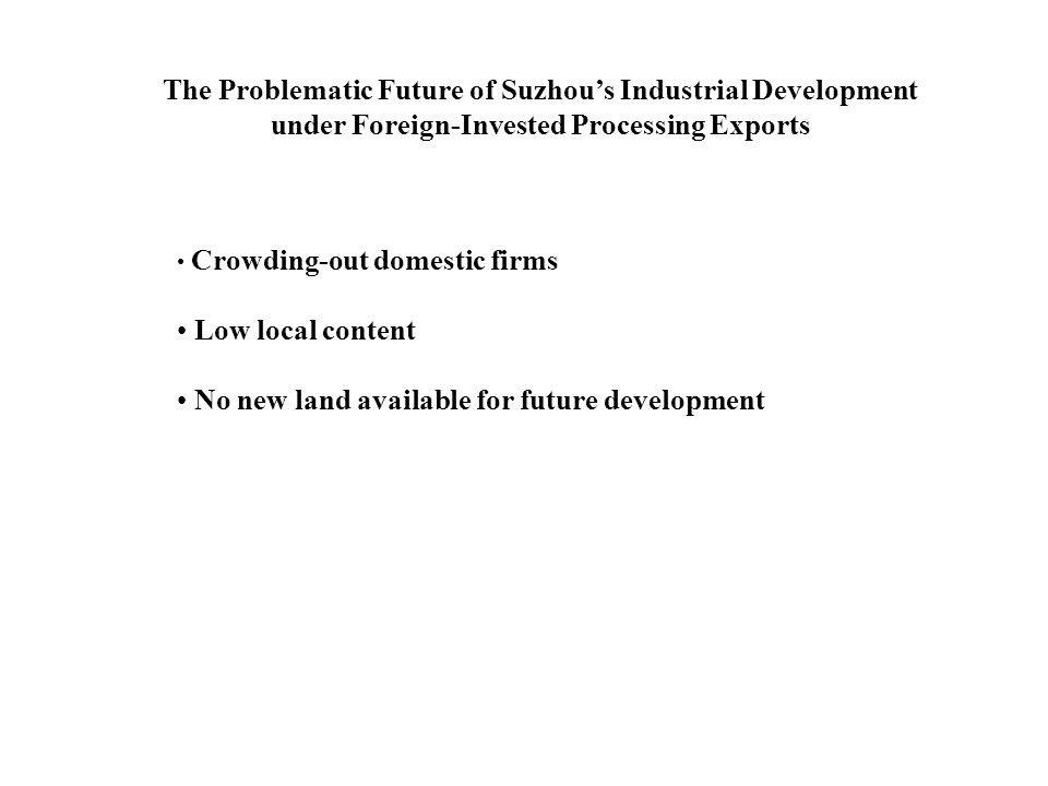 The Problematic Future of Suzhous Industrial Development under Foreign-Invested Processing Exports Crowding-out domestic firms Low local content No new land available for future development