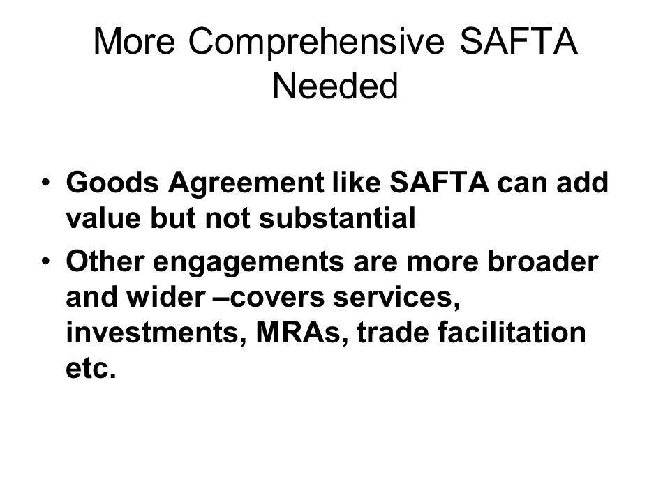 More Comprehensive SAFTA Needed Goods Agreement like SAFTA can add value but not substantial Other engagements are more broader and wider –covers services, investments, MRAs, trade facilitation etc.