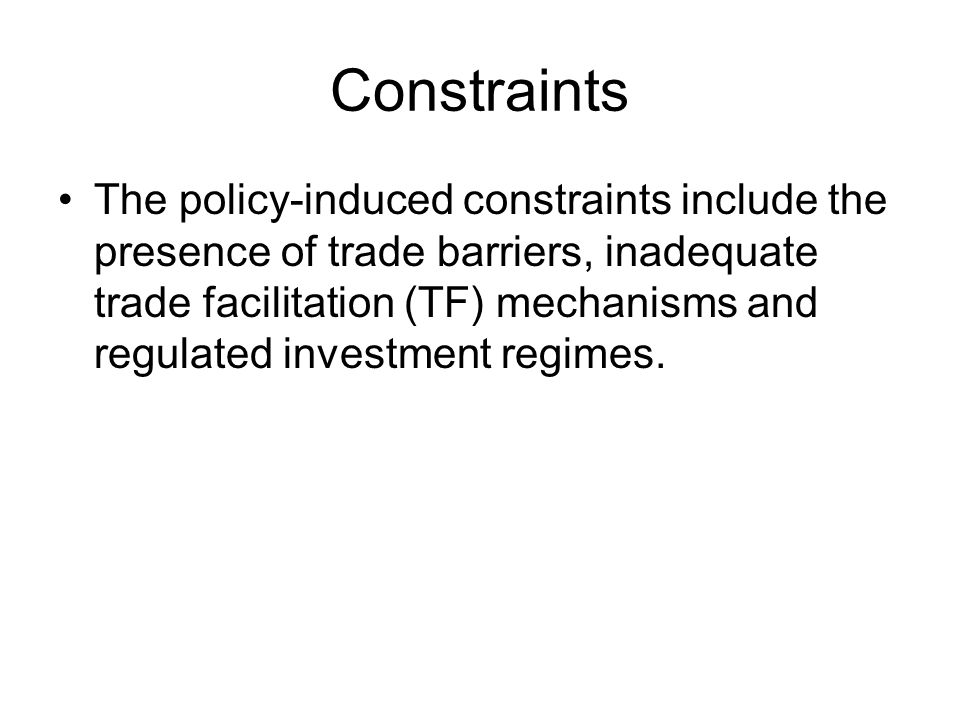Constraints The policy-induced constraints include the presence of trade barriers, inadequate trade facilitation (TF) mechanisms and regulated investment regimes.