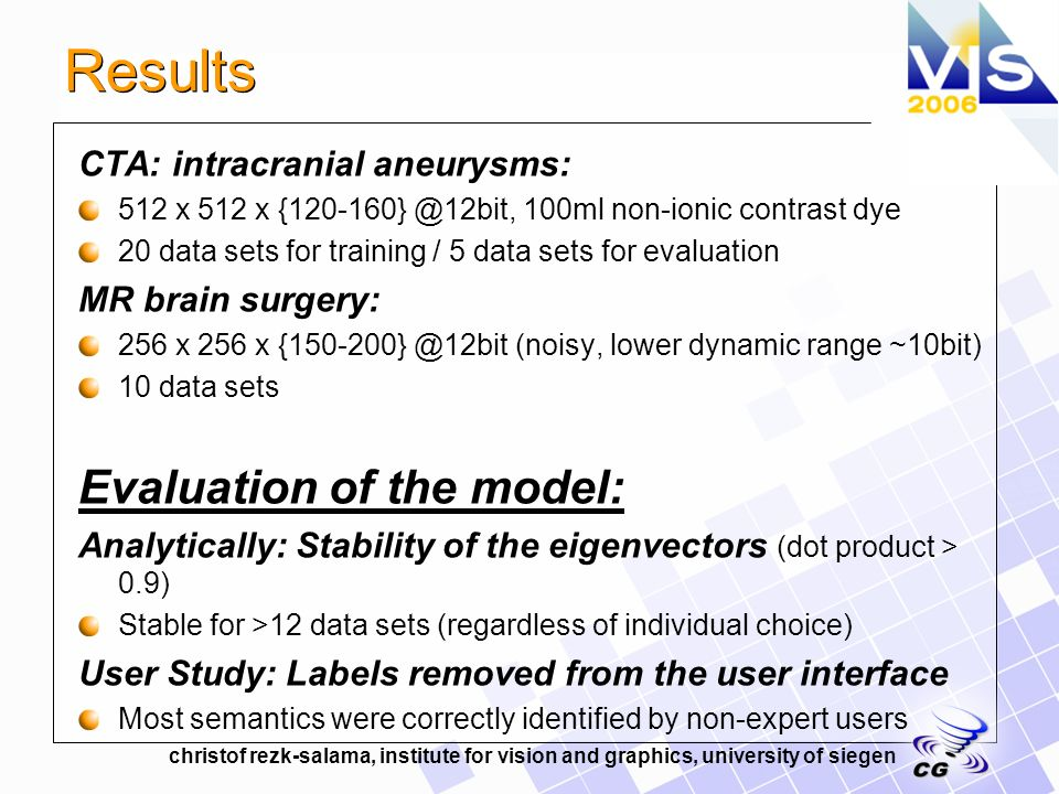 christof rezk-salama, institute for vision and graphics, university of siegen Results CTA: intracranial aneurysms: 512 x 512 x 100ml non-ionic contrast dye 20 data sets for training / 5 data sets for evaluation MR brain surgery: 256 x 256 x (noisy, lower dynamic range ~10bit) 10 data sets Evaluation of the model: Analytically: Stability of the eigenvectors (dot product > 0.9) Stable for >12 data sets (regardless of individual choice) User Study: Labels removed from the user interface Most semantics were correctly identified by non-expert users