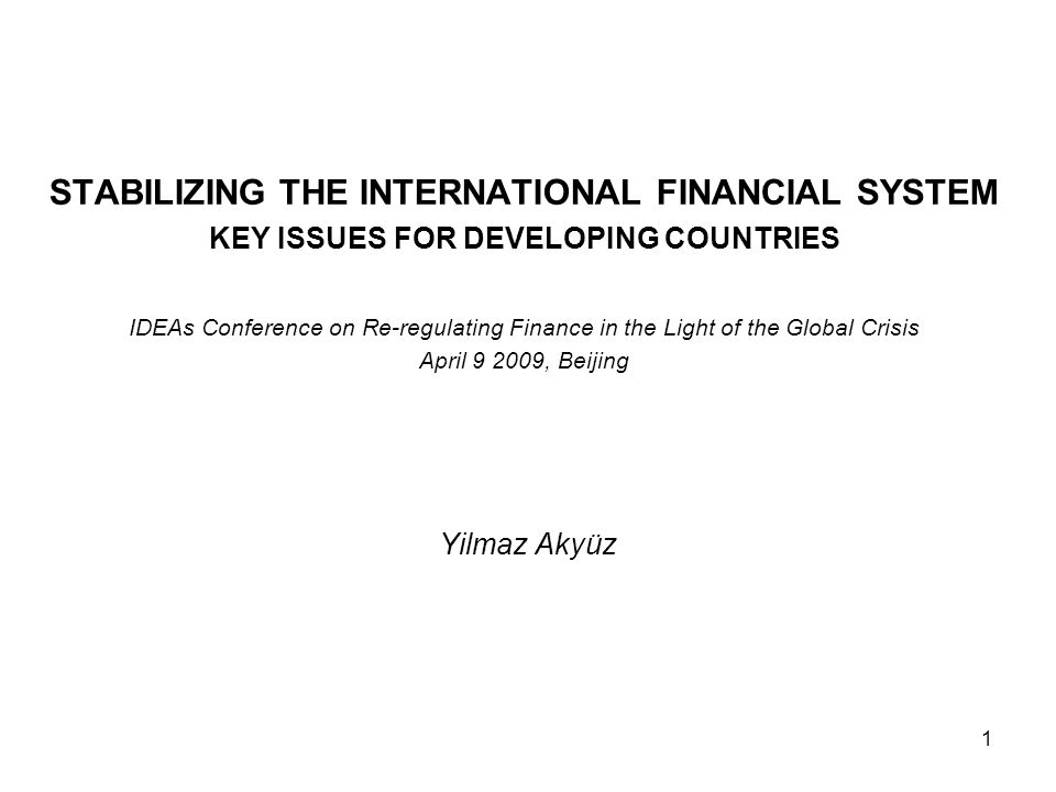 1 STABILIZING THE INTERNATIONAL FINANCIAL SYSTEM KEY ISSUES FOR DEVELOPING COUNTRIES IDEAs Conference on Re-regulating Finance in the Light of the Global Crisis April , Beijing Yilmaz Akyüz