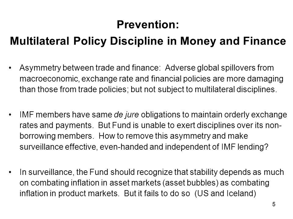 5 Prevention: Multilateral Policy Discipline in Money and Finance Asymmetry between trade and finance: Adverse global spillovers from macroeconomic, exchange rate and financial policies are more damaging than those from trade policies; but not subject to multilateral disciplines.