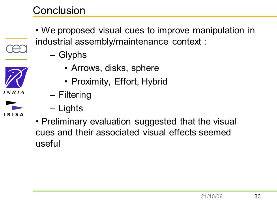 3321/10/06 Conclusion We proposed visual cues to improve manipulation in industrial assembly/maintenance context : –Glyphs Arrows, disks, sphere Proximity, Effort, Hybrid –Filtering –Lights Preliminary evaluation suggested that the visual cues and their associated visual effects seemed useful