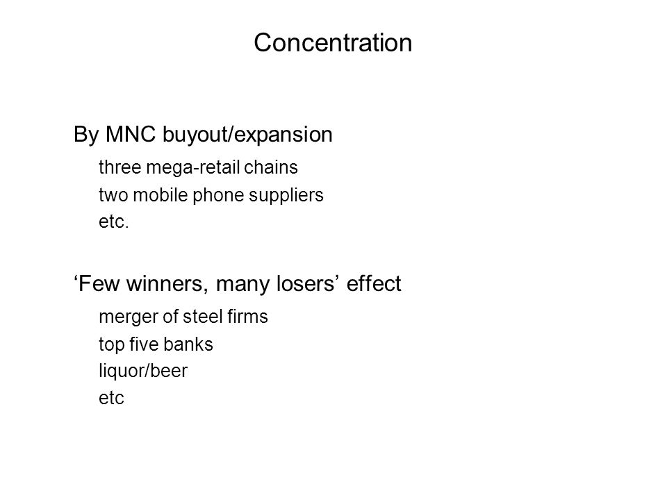 Concentration By MNC buyout/expansion three mega-retail chains two mobile phone suppliers etc. Few winners, many losers effect merger of steel firms t
