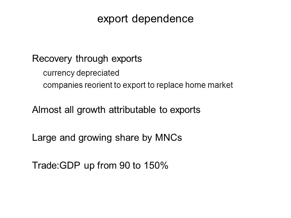 export dependence Recovery through exports currency depreciated companies reorient to export to replace home market Almost all growth attributable to exports Large and growing share by MNCs Trade:GDP up from 90 to 150%