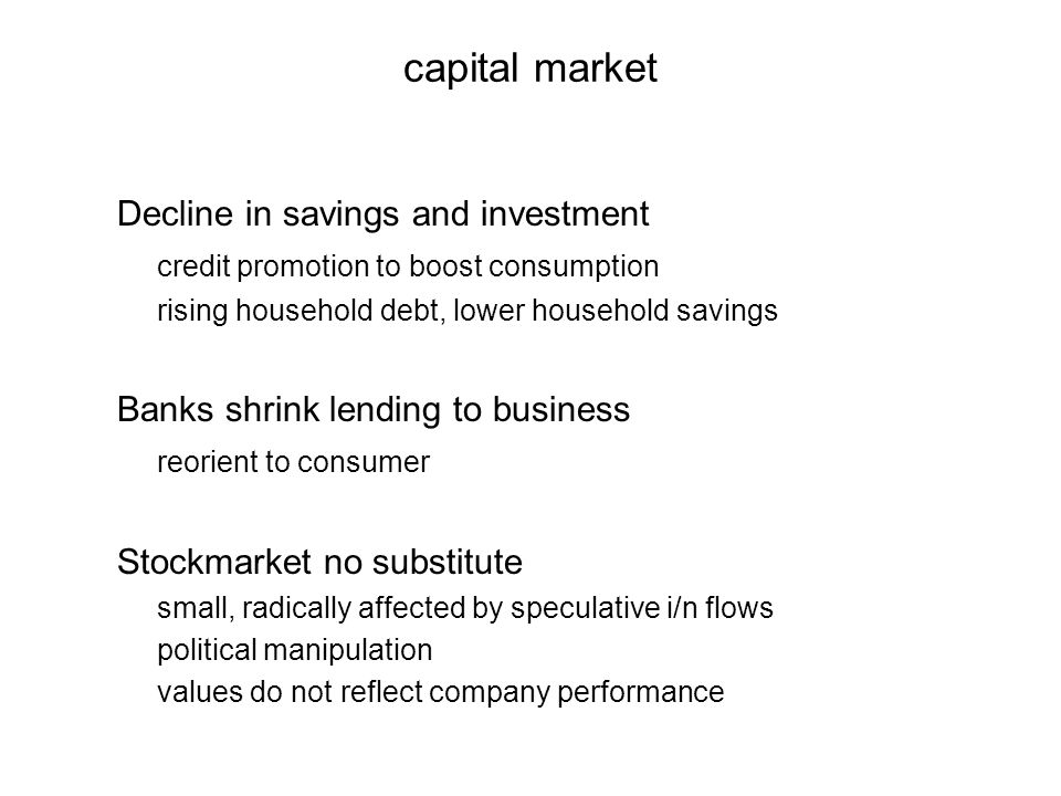 capital market Decline in savings and investment credit promotion to boost consumption rising household debt, lower household savings Banks shrink lending to business reorient to consumer Stockmarket no substitute small, radically affected by speculative i/n flows political manipulation values do not reflect company performance