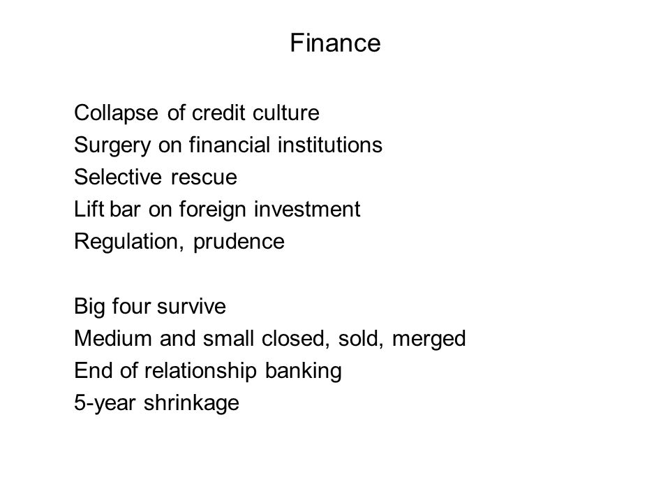 Finance Collapse of credit culture Surgery on financial institutions Selective rescue Lift bar on foreign investment Regulation, prudence Big four survive Medium and small closed, sold, merged End of relationship banking 5-year shrinkage