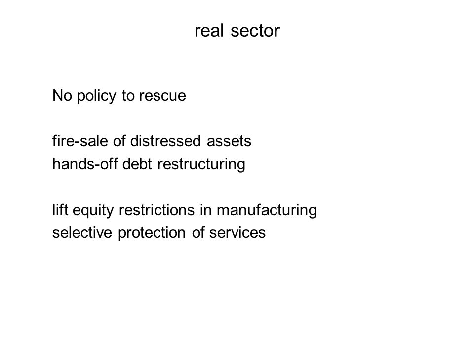 real sector No policy to rescue fire-sale of distressed assets hands-off debt restructuring lift equity restrictions in manufacturing selective protection of services