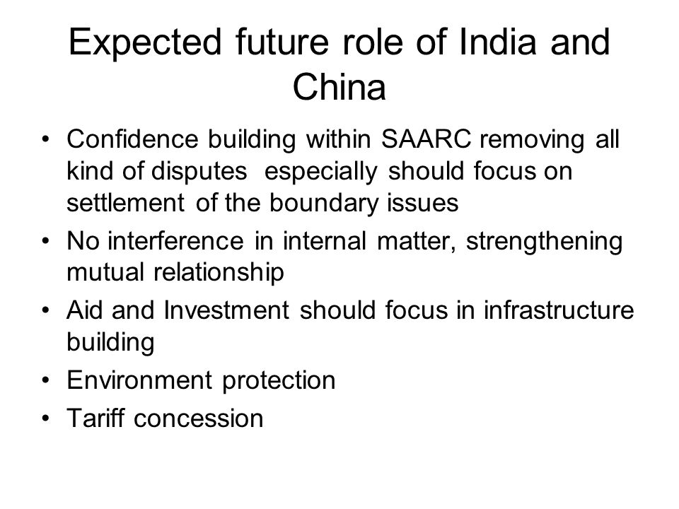 Expected future role of India and China Confidence building within SAARC removing all kind of disputes especially should focus on settlement of the bo